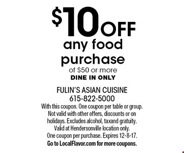 $10 Off any food purchase of $50 or more. Dine in only. With this coupon. One coupon per table or group. Not valid with other offers, discounts or on holidays. Excludes alcohol, tax and gratuity. Valid at Hendersonville location only. One coupon per purchase. Expires 12-8-17. Go to LocalFlavor.com for more coupons.