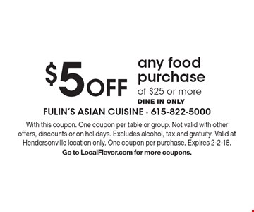 $5 Off any food purchase of $25 or more. Dine in only. With this coupon. One coupon per table or group. Not valid with other offers, discounts or on holidays. Excludes alcohol, tax and gratuity. Valid at Hendersonville location only. One coupon per purchase. Expires 2-2-18. Go to LocalFlavor.com for more coupons.