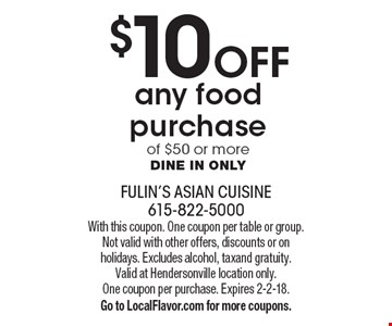 $10 Off any food purchase of $50 or more. Dine in only. With this coupon. One coupon per table or group. Not valid with other offers, discounts or on holidays. Excludes alcohol, tax and gratuity. Valid at Hendersonville location only. One coupon per purchase. Expires 2-2-18. Go to LocalFlavor.com for more coupons.