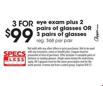 3 for $99 eye exam plus 2 pairs of glasses OR 3 pairs of glasses, reg. $68 per pair. Not valid with any other offers or prior purchases. Not to be used with any insurance, union or benefit plan. Coupon must be presented at time of purchase. Offer includes 3 complete pairs of distance or reading glasses. Single vision lenses Rx restrictions apply. All 3 glasses must be the same prescription and for the same person. Frames are from a select group. Expires 9/8/17.