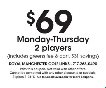 $69 Monday-Thursday 2 players (includes greens fee & cart, $31 savings). With this coupon. Not valid with other offers. Cannot be combined with any other discounts or specials. Expires 8-31-17. Go to LocalFlavor.com for more coupons.