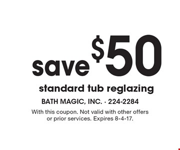 Save $50 standard tub reglazing. With this coupon. Not valid with other offers or prior services. Expires 8-4-17.