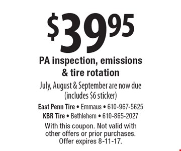 $39.95 PA inspection, emissions & tire rotation Dec., Jan. & Feb. are now due (includes $6 sticker). With this coupon. Not valid with other offers or prior services. Offer expires 8-11-17.