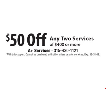 $50 Off Any Two Services of $400 or more. With this coupon. Cannot be combined with other offers or prior services. Exp. 12-31-17.