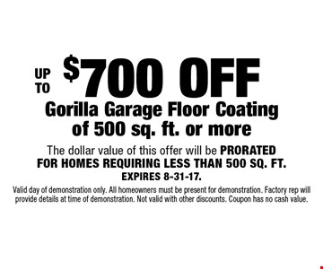 UP TO $700 OFF Gorilla Garage Floor Coating of 500 sq. ft. or more. The dollar value of this offer will be PRORATED FOR HOMES REQUIRING LESS THAN 500 SQ. FT. EXPIRES 8-31-17. Valid day of demonstration only. All homeowners must be present for demonstration. Factory rep will provide details at time of demonstration. Not valid with other discounts. Coupon has no cash value.