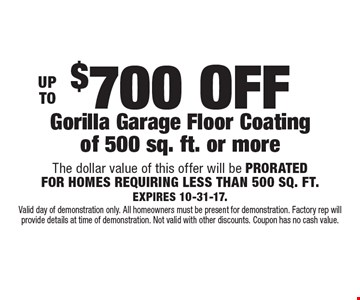UP TO $700 OFF Gorilla Garage Floor Coating of 500 sq. ft. or more The dollar value of this offer will be PRORATED FOR HOMES REQUIRING LESS THAN 500 SQ. FT.EXPIRES 10-31-17. Valid day of demonstration only. All homeowners must be present for demonstration. Factory rep will provide details at time of demonstration. Not valid with other discounts. Coupon has no cash value.