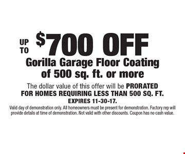 Up to $700 off gorilla garage floor coating of 500 sq. ft. or more. The dollar value of this offer will be PRORATED FOR HOMES REQUIRING LESS THAN 500 SQ. FT. EXPIRES 11-30-17. Valid day of demonstration only. All homeowners must be present for demonstration. Factory rep will provide details at time of demonstration. Not valid with other discounts. Coupon has no cash value.