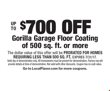 UP TO $700 OFF Gorilla Garage Floor Coating of 500 sq. ft. or more. The dollar value of this offer will be PRORATED FOR HOMES REQUIRING LESS THAN 500 SQ. FT. EXPIRES 7/31/17. Valid day of demonstration only. All homeowners must be present for demonstration. Factory rep will provide details at time of demonstration. Not valid with other discounts. Coupon has no cash value. Go to LocalFlavor.com for more coupons.