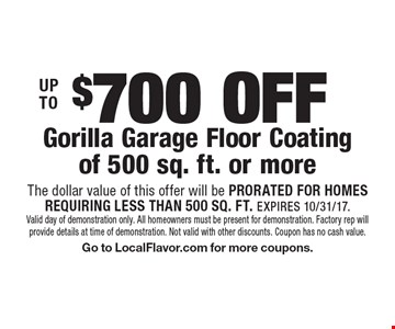 UP TO $700 OFF Gorilla Garage Floor Coating of 500 sq. ft. or more. The dollar value of this offer will be PRORATED FOR HOMES REQUIRING LESS THAN 500 SQ. FT. EXPIRES 10/31/17. Valid day of demonstration only. All homeowners must be present for demonstration. Factory rep will provide details at time of demonstration. Not valid with other discounts. Coupon has no cash value. Go to LocalFlavor.com for more coupons.