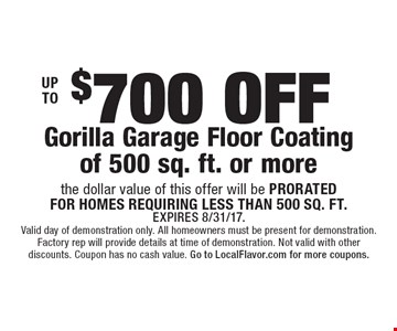 Up to $700 off Gorilla Garage Floor Coating of 500 sq. ft. or more. The dollar value of this offer will be prorated for homes requiring less than 500 sq. ft. Expires 8/31/17. Valid day of demonstration only. All homeowners must be present for demonstration. Factory rep will provide details at time of demonstration. Not valid with other discounts. Coupon has no cash value. Go to LocalFlavor.com for more coupons.