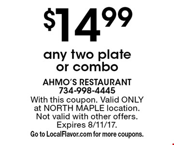 $14.99 any two plate or combo. With this coupon. Valid ONLY at NORTH MAPLE location. Not valid with other offers. Expires 8/11/17. Go to LocalFlavor.com for more coupons.