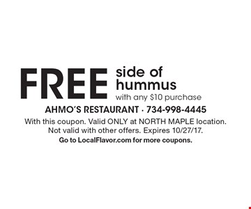 Free side of hummus with any $10 purchase. With this coupon. Valid ONLY at NORTH MAPLE location.Not valid with other offers. Expires 10/27/17. Go to LocalFlavor.com for more coupons.