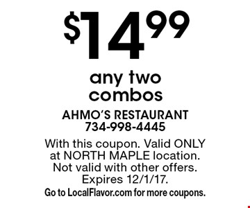 $14.99 for any two combos. With this coupon. Valid ONLY at NORTH MAPLE location.Not valid with other offers. Expires 12/1/17. Go to LocalFlavor.com for more coupons.