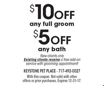 $5 off any bath New clients only. Existing clients receive a free add-on service with grooming appointment! $10 off any full groom. New clients only. Existing clients receive a free add-on service with grooming appointment! With this coupon. Not valid with other offers or prior purchases. Expires 12-31-17.