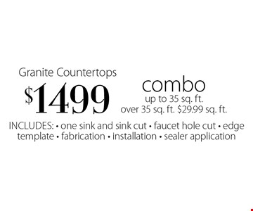 $1499 Granite Countertops. Combo up to 35 sq. ft. over 35 sq. ft. $29.99 sq. ft. Includes: one sink and sink cut, faucet hole cut, edge template, fabrication, installation, sealer application.