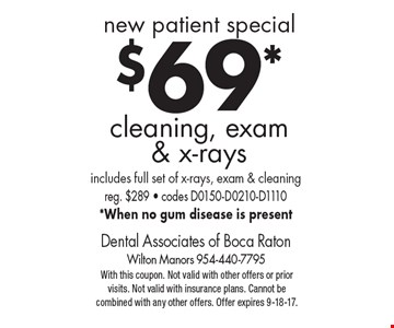 new patient special! $69* cleaning, exam & x-rays. Includes full set of x-rays, exam & cleaning. Reg. $289 - codes D0150-D0210-D1110. *When no gum disease is present. With this coupon. Not valid with other offers or prior visits. Not valid with insurance plans. Cannot be combined with any other offers. Offer expires 9-18-17.
