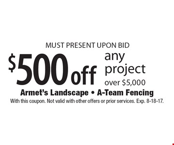 $500 off any project over $5,000 MUST PRESENT UPON BID. With this coupon. Not valid with other offers or prior services. Exp. 8-18-17.