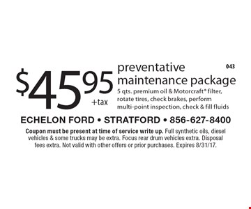 $45.95 +tax preventative maintenance package 5 qts. premium oil & Motorcraft filter, rotate tires, check brakes, perform multi-point inspection, check & fill fluids. Coupon must be present at time of service write up. Full synthetic oils, diesel vehicles & some trucks may be extra. Focus rear drum vehicles extra. Disposal fees extra. Not valid with other offers or prior purchases. Expires 8/31/17.