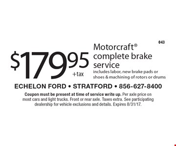 $179.95 +tax Motorcraft complete brake service includes labor, new brake pads or shoes & machining of rotors or drums. Coupon must be present at time of service write up. Per axle price on most cars and light trucks. Front or rear axle. Taxes extra. See participating dealership for vehicle exclusions and details. Expires 8/31/17.