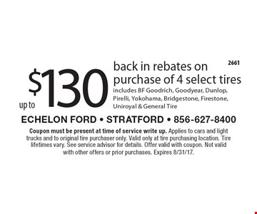 up to $130 back in rebates on purchase of 4 select tires. Includes BF Goodrich, Goodyear, Dunlop, Pirelli, Yokohama, Bridgestone, Firestone, Uniroyal & General Tire. Coupon must be present at time of service write up. Applies to cars and light trucks and to original tire purchaser only. Valid only at tire purchasing location. Tire lifetimes vary. See service advisor for details. Offer valid with coupon. Not valid with other offers or prior purchases. Expires 8/31/17.