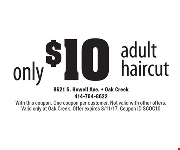 only $10 adult haircut. With this coupon. One coupon per customer. Not valid with other offers. Valid only at Oak Creek. Offer expires 8/11/17. Coupon ID SCOC10