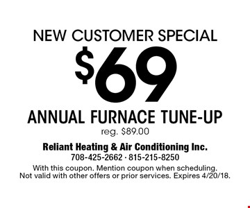 New Customer Special $69 Annual Furnace Tune-Up. Reg. $89.00. With this coupon. Mention coupon when scheduling. Not valid with other offers or prior services. Expires 4/20/18.