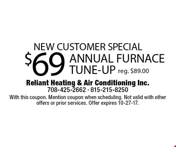 NEW CUSTOMER SPECIAL! $69 ANNUAL FURNACE TUNE-UP.  Reg. $89.00. With this coupon. Mention coupon when scheduling. Not valid with other offers or prior services. Offer expires 10-27-17.