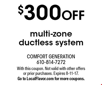 $300 OFF multi-zone ductless system. With this coupon. Not valid with other offers or prior purchases. Expires 8-11-17.Go to LocalFlavor.com for more coupons.