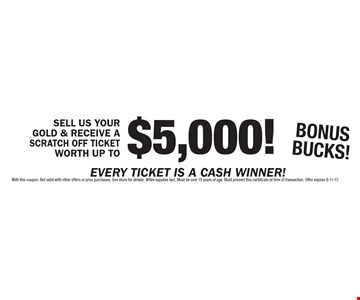 SELL US YOUR GOLD & RECEIVE A SCRATCH OFF TICKET WORTH UP TO $5,000! BONUS BUCKS!. With this coupon. Not valid with other offers or prior purchases. See store for details. While supplies last. Must be over 18 years of age. Must present this certificate at time of transaction. Offer expires 8-11-17.
