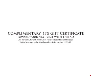 Complimentary 15% gift certificate. Toward your next visit with this ad. One per table. Up to 6 people. Not valid on Saturdays or Holidays. Not to be combined with other offers. Offer expires 12/29/17.