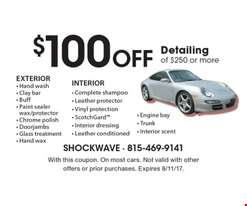 $100 Off Detailing of $250 or more. EXTERIOR - Hand wash - Clay bar - Buff - Paint sealer wax/protector - Chrome polish - Doorjambs - Glass treatment - Hand wax. INTERIOR - Complete shampoo - Leather protector - Vinyl protection - ScotchGard - Interior dressing - Leather conditioned - Engine bay - Trunk - Interior scent. With this coupon. On most cars. Not valid with other offers or prior purchases. Expires 8/11/17.
