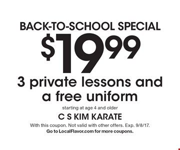 Back-to-school special. $19.99 3 private lessons and a free uniform. Starting at age 4 and older. With this coupon. Not valid with other offers. Exp. 9/8/17. Go to LocalFlavor.com for more coupons.