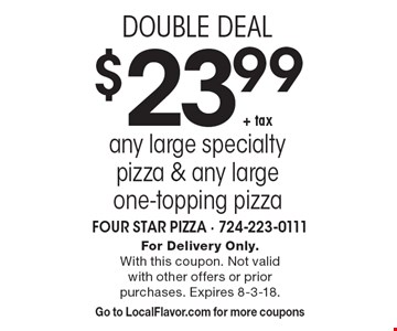 DOUBLE DEAL $23.99 + tax any large specialty pizza & any large one-topping pizza. For Delivery Only. With this coupon. Not valid with other offers or prior purchases. Expires 8-3-18. Go to LocalFlavor.com for more coupons