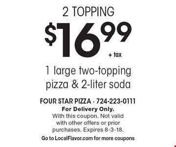 2 TOPPING $16.99 + tax 1 large two-topping pizza & 2-liter soda. For Delivery Only. With this coupon. Not valid with other offers or prior purchases. Expires 8-3-18. Go to LocalFlavor.com for more coupons