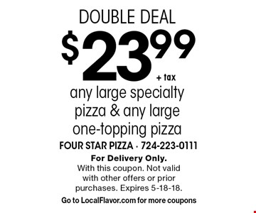 DOUBLE DEAL! $23.99+ tax any large specialty pizza & any large one-topping pizza. For Delivery Only. With this coupon. Not valid with other offers or prior purchases. Expires 5-18-18. Go to LocalFlavor.com for more coupons