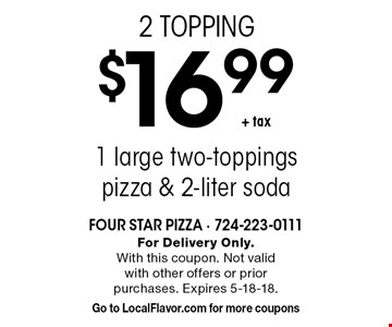 2 TOPPING! $16.99+ tax1 large two-toppings pizza & 2-liter soda. For Delivery Only.With this coupon. Not valid with other offers or prior purchases. Expires 5-18-18. Go to LocalFlavor.com for more coupons