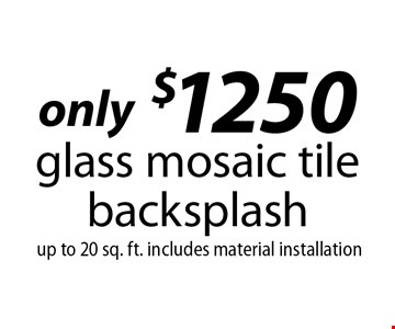only $1250 glass mosaic tile backsplash up to 20 sq. ft. includes material installation.