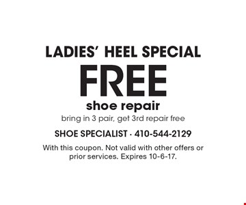 Ladies' Heel Special. Free shoe repair. Bring in 3 pair, get 3rd repair free. With this coupon. Not valid with other offers or prior services. Expires 10-6-17.