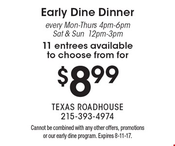 $8.99 Early Dine Dinner every Mon-Thurs 4pm-6pm Sat & Sun12pm-3pm 11 entrees available to choose from for. Cannot be combined with any other offers, promotions or our early dine program. Expires 8-11-17.
