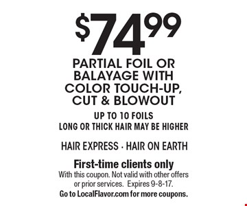 $74.99 Partial Foil or Balayage with color touch-up, cut & blowout. Up to 10 Foils. Long or ThiCK Hair May Be Higher. First-time clients only. With this coupon. Not valid with other offers or prior services. Expires 9-8-17. Go to LocalFlavor.com for more coupons.
