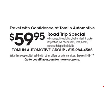 Travel with Confidence at Tomlin Automotive $59.95 Road Trip Special oil change, tire rotation, battery test & brake inspection, we check belts, tires, hoses, exhaust & top off all fluids. With this coupon. Not valid with other offers or prior services. Expires 8-18-17. Go to LocalFlavor.com for more coupons.