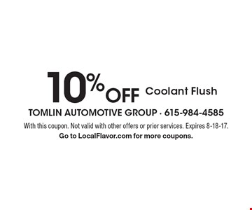 10% off Coolant Flush. With this coupon. Not valid with other offers or prior services. Expires 8-18-17. Go to LocalFlavor.com for more coupons.