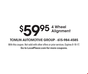 $59.95 4 Wheel Alignment. With this coupon. Not valid with other offers or prior services. Expires 8-18-17. Go to LocalFlavor.com for more coupons.