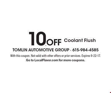 10% off Coolant Flush. With this coupon. Not valid with other offers or prior services. Expires 9-22-17. Go to LocalFlavor.com for more coupons.