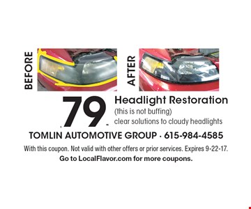 $79.95 Headlight Restoration (this is not buffing) clear solutions to cloudy headlights. With this coupon. Not valid with other offers or prior services. Expires 9-22-17. Go to LocalFlavor.com for more coupons.
