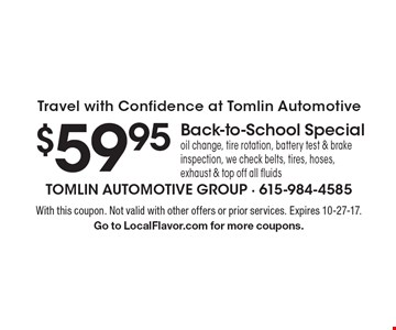 Travel with Confidence at Tomlin Automotive $59.95 Back-to-School Specialoil change, tire rotation, battery test & brake inspection, we check belts, tires, hoses, exhaust & top off all fluids. With this coupon. Not valid with other offers or prior services. Expires 10-27-17. Go to LocalFlavor.com for more coupons.