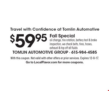 Travel with confidence at Tomlin Automotive - $59.95 fall special: oil change, tire rotation, battery test & brake inspection, we check belts, tires, hoses, exhaust & top off all fluids. With this coupon. Not valid with other offers or prior services. Expires 12-8-17. Go to LocalFlavor.com for more coupons.