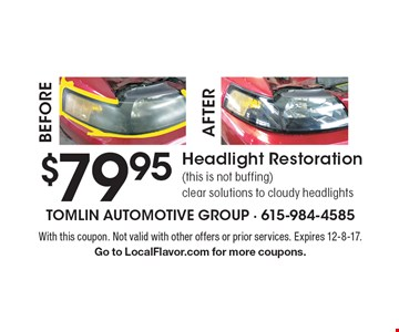 $79.95 headlight restoration (this is not buffing). Clear solutions to cloudy headlights. With this coupon. Not valid with other offers or prior services. Expires 12-8-17. Go to LocalFlavor.com for more coupons.