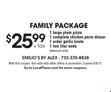 $25.99 + tax, 1 large plain pizza, 1 complete chicken parm dinner, 1 order garlic knots, 1 two liter soda, takeout only. With this coupon. Not valid with other offers or promotion. Expires 9/8/17. Go to LocalFlavor.com for more coupons.