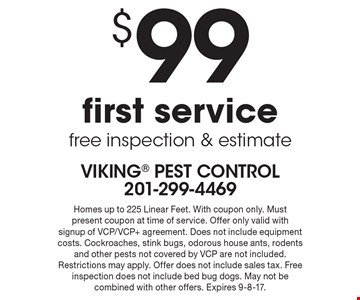 $99 first service - free inspection & estimate. Homes up to 225 Linear Feet. With coupon only. Must present coupon at time of service. Offer only valid with signup of VCP/VCP+ agreement. Does not include equipment costs. Cockroaches, stink bugs, odorous house ants, rodents and other pests not covered by VCP are not included. Restrictions may apply. Offer does not include sales tax. Free inspection does not include bed bug dogs. May not be combined with other offers. Expires 9-8-17.